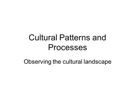 Cultural Patterns and Processes Observing the cultural landscape.