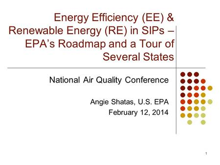 Energy Efficiency (EE) & Renewable Energy (RE) in SIPs – EPA's Roadmap and a Tour of Several States National Air Quality Conference Angie Shatas, U.S.