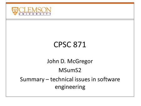 CPSC 871 John D. McGregor MSumS2 Summary – technical issues in software engineering.
