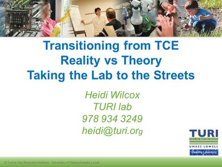 © Toxics Use Reduction Institute University of Massachusetts Lowell Transitioning from TCE Reality vs Theory Taking the Lab to the Streets Heidi Wilcox.