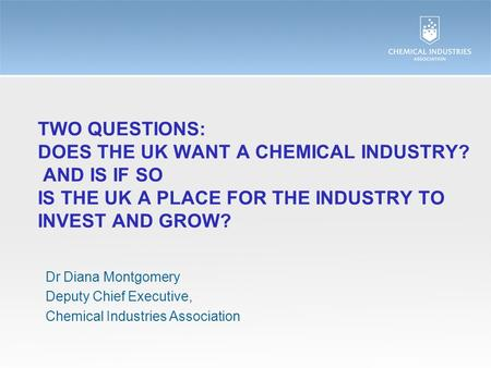 TWO QUESTIONS: DOES THE UK WANT A CHEMICAL INDUSTRY? AND IS IF SO IS THE UK A PLACE FOR THE INDUSTRY TO INVEST AND GROW? Dr Diana Montgomery Deputy Chief.