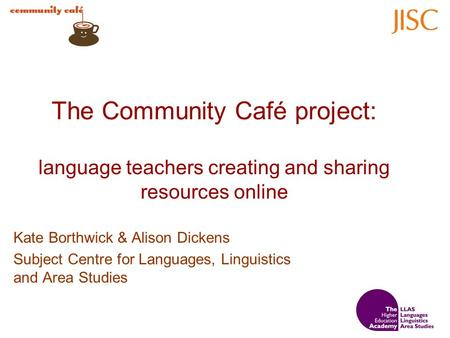 The Community Café project: language teachers creating and sharing resources online Kate Borthwick & Alison Dickens Subject Centre for Languages, Linguistics.