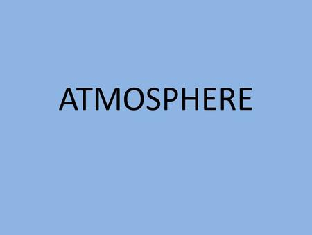 ATMOSPHERE. Composition of the Atmosphere The atmosphere is comprised of a variety of gases: Major Constituents (99%): Nitrogen (N): 78% Oxygen (O 2 ):