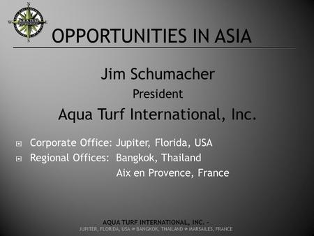 OPPORTUNITIES IN ASIA Jim Schumacher President Aqua Turf International, Inc.  Corporate Office: Jupiter, Florida, USA  Regional Offices: Bangkok, Thailand.