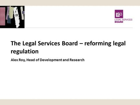 The Legal Services Board – reforming legal regulation Alex Roy, Head of Development and Research.