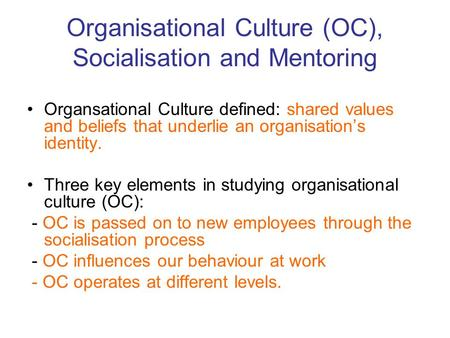 Organisational Culture (OC), Socialisation and Mentoring Organsational Culture defined: shared values and beliefs that underlie an organisation's identity.