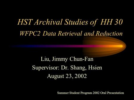 HST Archival Studies of HH 30 WFPC2 Data Retrieval and Reduction Liu, Jimmy Chun-Fan Supervisor: Dr. Shang, Hsien August 23, 2002 Summer Student Program.