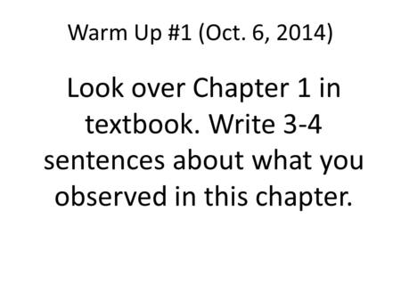 <strong>Warm</strong> Up #1 (Oct. 6, 2014) Look over Chapter 1 in textbook. Write 3-4 sentences about what you observed in this chapter.
