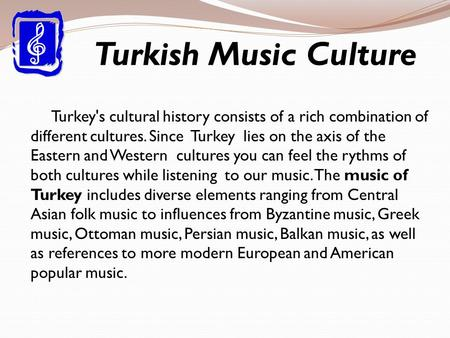 Turkish Music Culture Turkey's cultural history consists of a rich combination of different cultures. Since Turkey lies on the axis of the Eastern and.