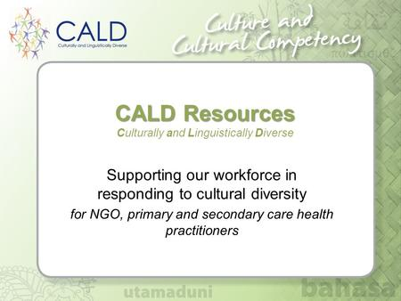 CALD Resources CALD Resources <strong>Culturally</strong> and Linguistically Diverse Supporting our workforce in responding to <strong>cultural</strong> diversity for NGO, primary and secondary.