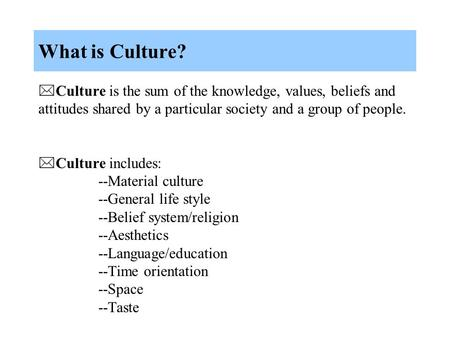 What is Culture?  Culture is the sum of the knowledge, values, beliefs and attitudes shared by a particular society and a group of people.  Culture includes:
