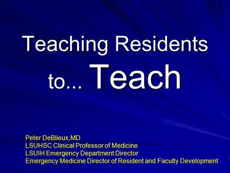 Teaching Residents to... Teach Peter DeBlieux,MD LSUHSC Clinical Professor of Medicine LSUIH Emergency Department Director Emergency Medicine Director.