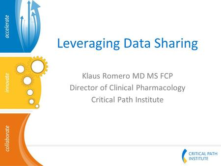 Leveraging Data Sharing Klaus Romero MD MS FCP Director of Clinical Pharmacology Critical Path Institute.