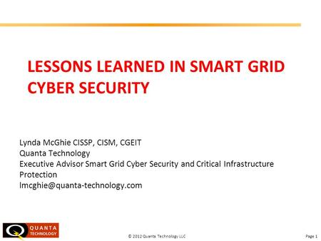 Page 1© 2012 Quanta Technology LLC LESSONS LEARNED IN SMART GRID CYBER SECURITY Lynda McGhie CISSP, CISM, CGEIT Quanta Technology Executive Advisor Smart.