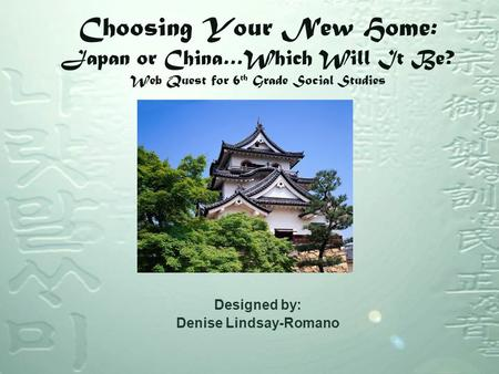 Choosing Your New Home: Japan or China…Which Will It Be? Web Quest for 6 th Grade Social Studies Designed by: Denise Lindsay-Romano.