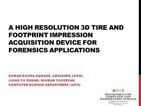A HIGH RESOLUTION 3D TIRE AND FOOTPRINT IMPRESSION ACQUISITION DEVICE FOR FORENSICS APPLICATIONS RUWAN EGODA GAMAGE, ABHISHEK JOSHI, JIANG YU ZHENG, MIHRAN.