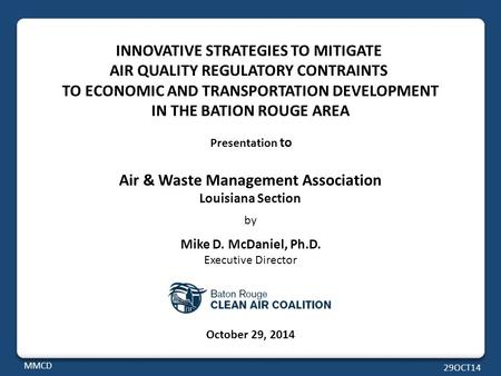 Presentation to Air & Waste Management Association Louisiana Section by Mike D. McDaniel, Ph.D. Executive Director October 29, 2014 MMCD 29OCT14 INNOVATIVE.