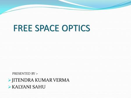 FREE SPACE OPTICS JITENDRA KUMAR VERMA KALYANI SAHU PRESENTED BY :-