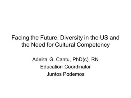 Facing the Future: Diversity in the US and the Need for Cultural Competency Adelita G. Cantu, PhD(c), RN Education Coordinator Juntos Podemos.