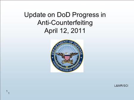 1 1 Update on DoD Progress in Anti-Counterfeiting April 12, 2011 L&MR/SCI.