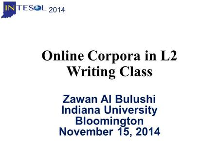 Online Corpora in L2 Writing Class Zawan Al Bulushi Indiana University Bloomington November 15, 2014 2014.