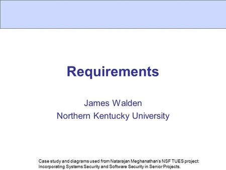 Requirements James Walden Northern Kentucky University Case study and diagrams used from Natarajan Meghanathan's NSF TUES project: Incorporating Systems.
