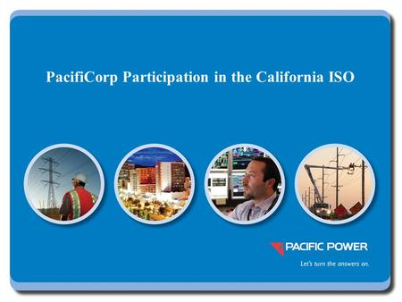 PacifiCorp Participation in the California ISO. 2 Full participation provides significant benefits beyond those of the Energy Imbalance Market EIM BenefitsFull.