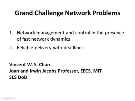 Grand Challenge Network Problems 1.Network management and control in the presence of fast network dynamics 2.Reliable delivery with deadlines Vincent W.