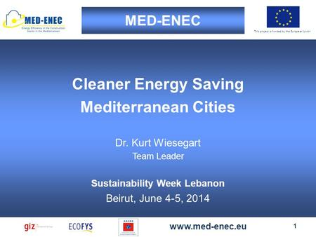 This project is funded by the European Union MED-ENEC 1 www.med-enec.eu Cleaner Energy Saving Mediterranean Cities Dr. Kurt Wiesegart Team Leader Sustainability.