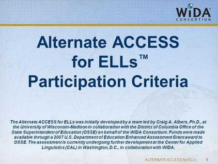 ALTERNATE ACCESS for ELLs 1 Alternate ACCESS for ELLs ™ Participation Criteria The Alternate ACCESS for ELLs was initially developed by a team led by Craig.