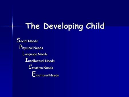 The Developing Child S ocial Needs P hysical Needs P hysical Needs L anguage Needs L anguage Needs I ntellectual Needs I ntellectual Needs C reative Needs.