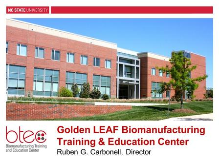 Golden LEAF Biomanufacturing Training & Education Center Ruben G. Carbonell, Director.