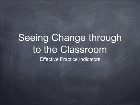 Seeing Change through to the Classroom Effective Practice Indicators.
