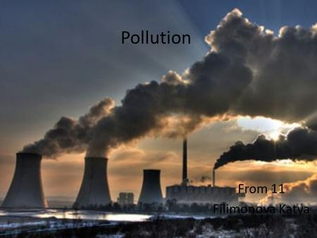Pollution From 11 Filimonova Katya. Pollution is the introduction of contaminants into the natural environment that cause adverse change. Pollution can.