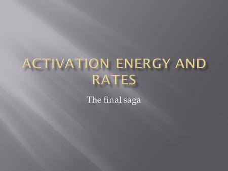 The final saga.  There is an activation energy for each elementary step.  Activation energy determines k.  k = Ae - (E a /RT)  k determines rate 