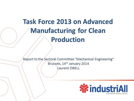 Task Force 2013 on Advanced Manufacturing for Clean Production Report to the Sectoral Committee Mechanical Engineering Brussels, 14 th January 2014 Laurent.