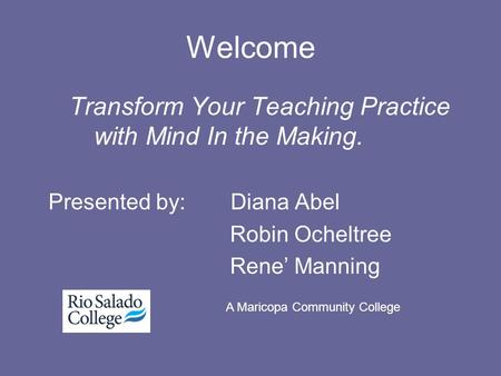 Welcome Transform Your Teaching Practice with Mind In the Making. Presented by: Diana Abel Robin Ocheltree Rene' Manning A Maricopa Community College.