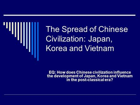 The Spread of Chinese Civilization: Japan, Korea and Vietnam EQ: How does Chinese civilization influence the development of Japan, Korea and Vietnam in.