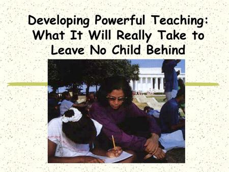 Developing Powerful Teaching: What It Will Really Take to Leave No Child Behind.