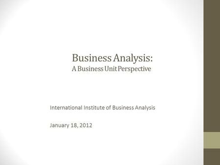 Business Analysis: A Business Unit Perspective International Institute of Business Analysis January 18, 2012.