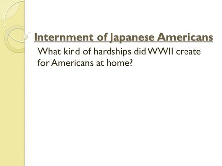Internment of Japanese Americans What kind of hardships did WWII create for Americans at home?