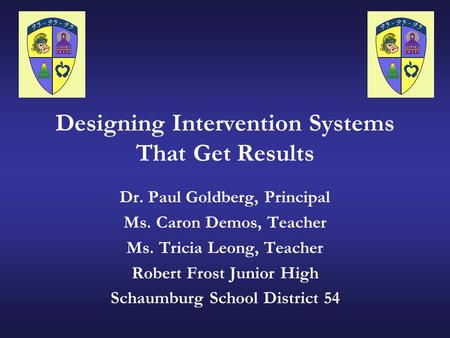 Designing Intervention Systems That Get Results Dr. Paul Goldberg, Principal Ms. Caron Demos, Teacher Ms. Tricia Leong, Teacher Robert Frost Junior High.