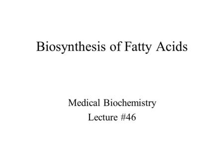 Biosynthesis of Fatty Acids Medical Biochemistry Lecture #46.