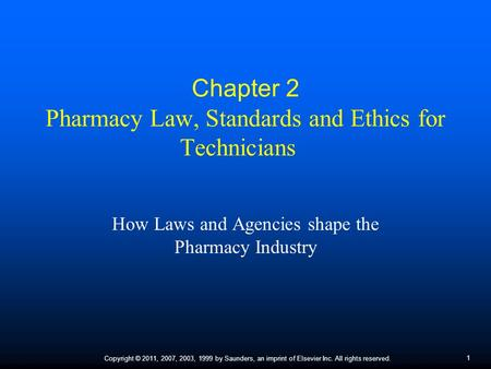 1 Copyright © 2011, 2007, 2003, 1999 by Saunders, an imprint of Elsevier Inc. All rights reserved. Chapter 2 Pharmacy Law, Standards and Ethics for Technicians.