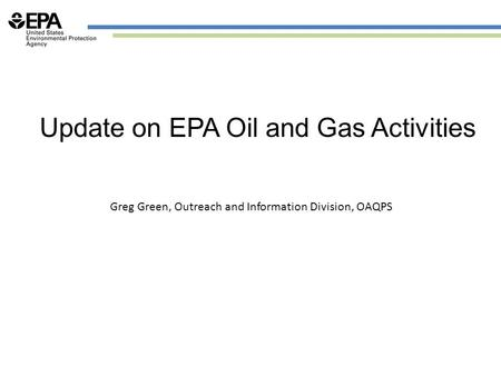 Update on EPA Oil and Gas Activities Greg Green, Outreach and Information Division, OAQPS.