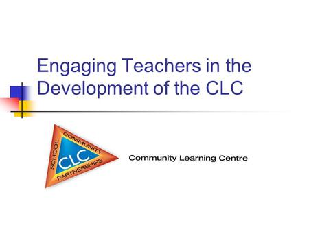Engaging Teachers in the Development of the CLC. Why Community Based Learning? Community Based Learning can enhance student learning by using community.