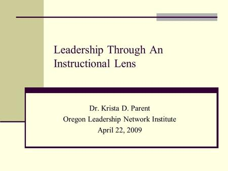 Leadership Through An Instructional Lens Dr. Krista D. Parent Oregon Leadership Network Institute April 22, 2009.
