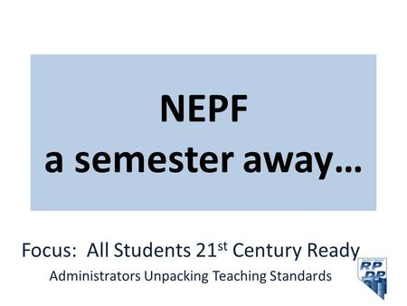 NEPF a semester away… Focus: All Students 21 st Century Ready Administrators Unpacking Teaching Standards.