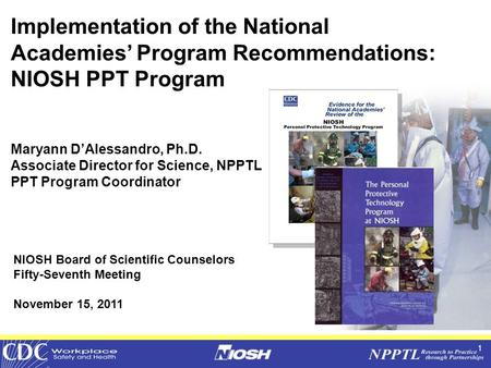 1 Implementation of the National Academies' Program Recommendations: NIOSH PPT Program Maryann D'Alessandro, Ph.D. Associate Director for Science, NPPTL.