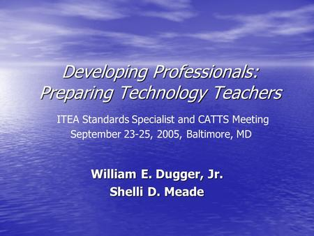Developing Professionals: Preparing Technology Teachers Developing Professionals: Preparing Technology Teachers ITEA Standards Specialist and CATTS Meeting.